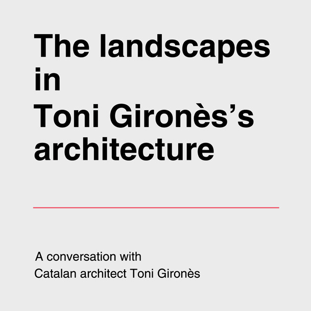 The landscapes in Toni Gironès's architecture | a conversation